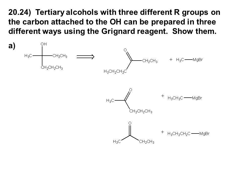20.24) Tertiary alcohols with three different R groups on the carbon attached to the OH can be prepared in three different ways using the Grignard reagent. Show them.