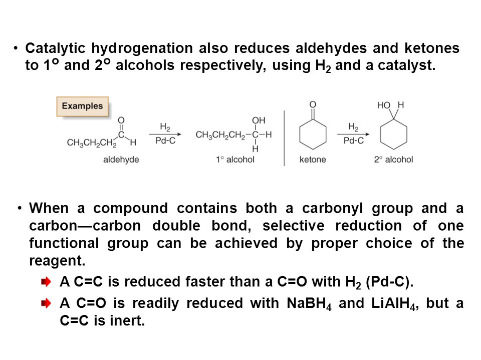 Catalytic hydrogenation also reduces aldehydes and ketones to 1° and 2° alcohols respectively, using H2 and a catalyst.