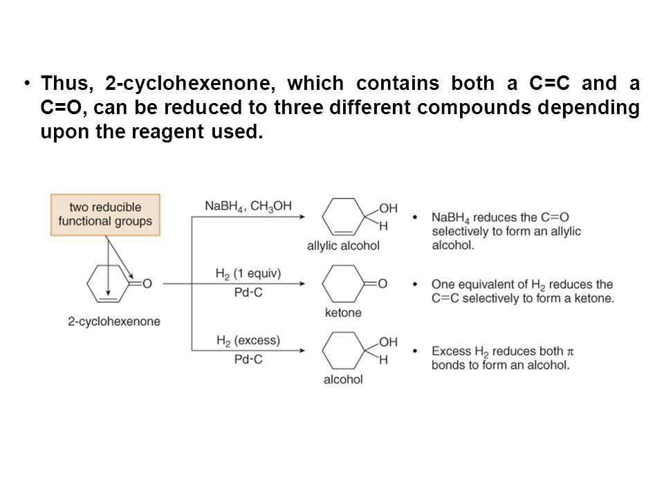 Thus, 2-cyclohexenone, which contains both a C=C and a C=O, can be reduced to three different compounds depending upon the reagent used.