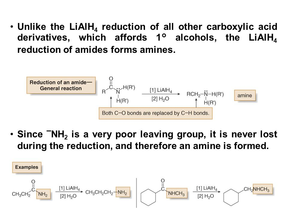 Unlike the LiAlH4 reduction of all other carboxylic acid derivatives, which affords 1° alcohols, the LiAlH4 reduction of amides forms amines.