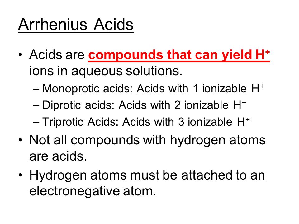 Arrhenius Acids Acids are compounds that can yield H+ ions in aqueous solutions. Monoprotic acids: Acids with 1 ionizable H+