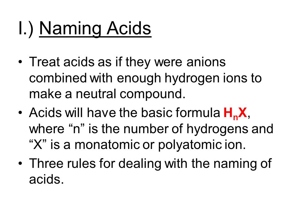 I.) Naming Acids Treat acids as if they were anions combined with enough hydrogen ions to make a neutral compound.