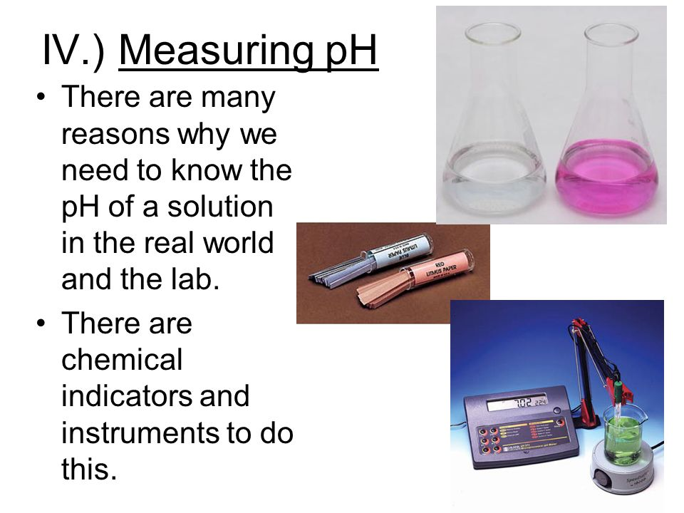 IV.) Measuring pH There are many reasons why we need to know the pH of a solution in the real world and the lab.