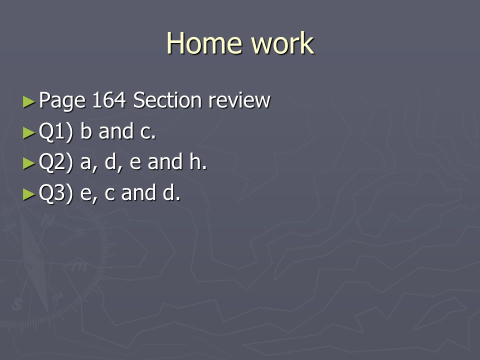Home work Page 164 Section review Q1) b and c. Q2) a, d, e and h.