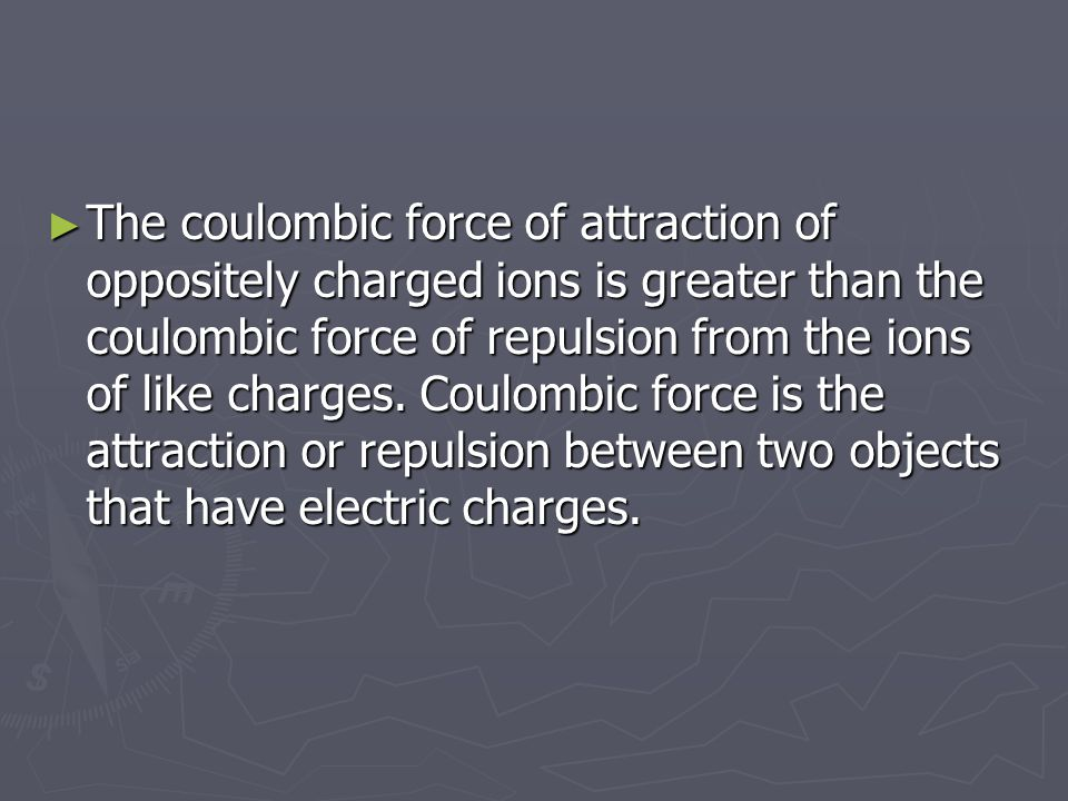 The coulombic force of attraction of oppositely charged ions is greater than the coulombic force of repulsion from the ions of like charges.
