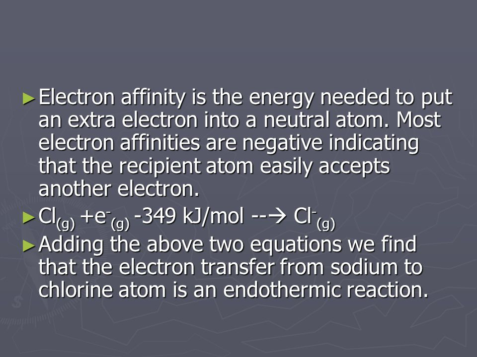 Electron affinity is the energy needed to put an extra electron into a neutral atom. Most electron affinities are negative indicating that the recipient atom easily accepts another electron.