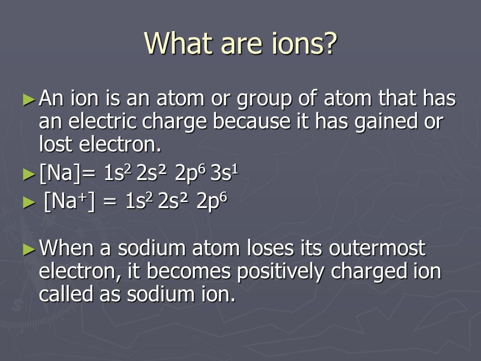 What are ions An ion is an atom or group of atom that has an electric charge because it has gained or lost electron.