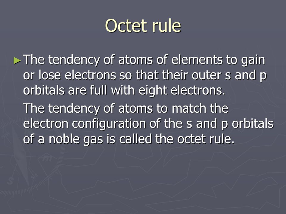 Octet rule The tendency of atoms of elements to gain or lose electrons so that their outer s and p orbitals are full with eight electrons.