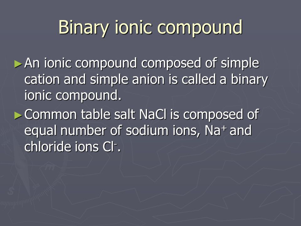Binary ionic compound An ionic compound composed of simple cation and simple anion is called a binary ionic compound.