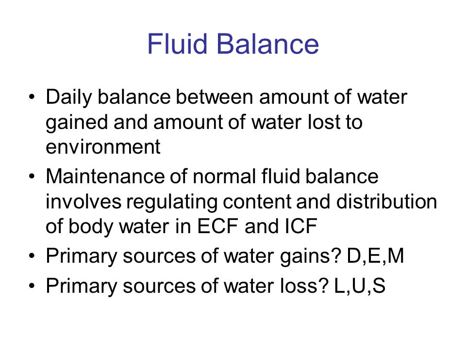 Fluid Balance Daily balance between amount of water gained and amount of water lost to environment.