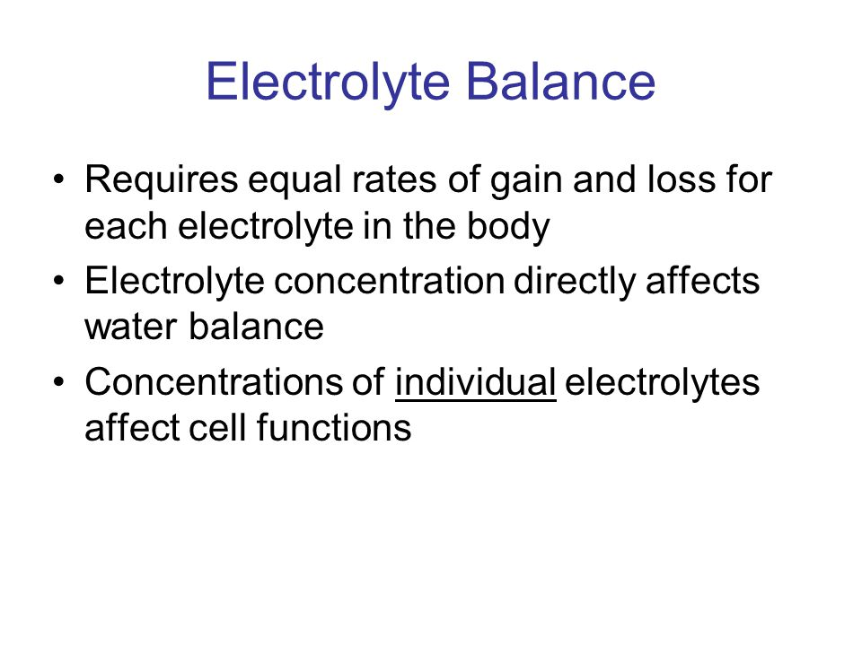 Electrolyte Balance Requires equal rates of gain and loss for each electrolyte in the body. Electrolyte concentration directly affects water balance.