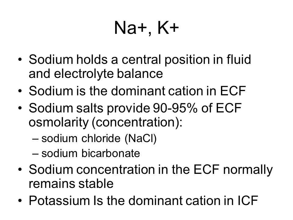 Na+, K+ Sodium holds a central position in fluid and electrolyte balance. Sodium is the dominant cation in ECF.