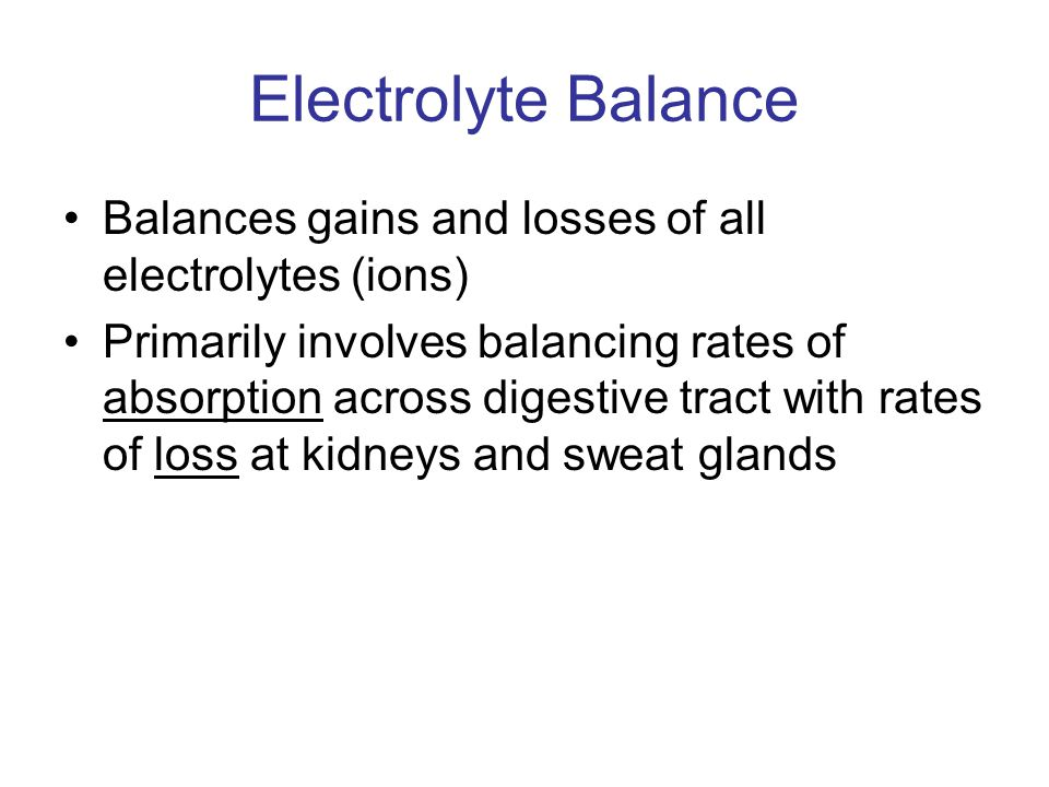 Electrolyte Balance Balances gains and losses of all electrolytes (ions)