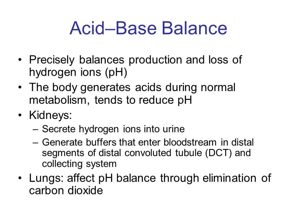 Acid–Base Balance Precisely balances production and loss of hydrogen ions (pH) The body generates acids during normal metabolism, tends to reduce pH.