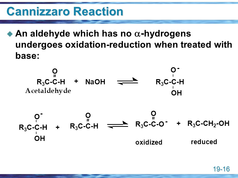 Cannizzaro Reaction An aldehyde which has no a-hydrogens undergoes oxidation-reduction when treated with base: