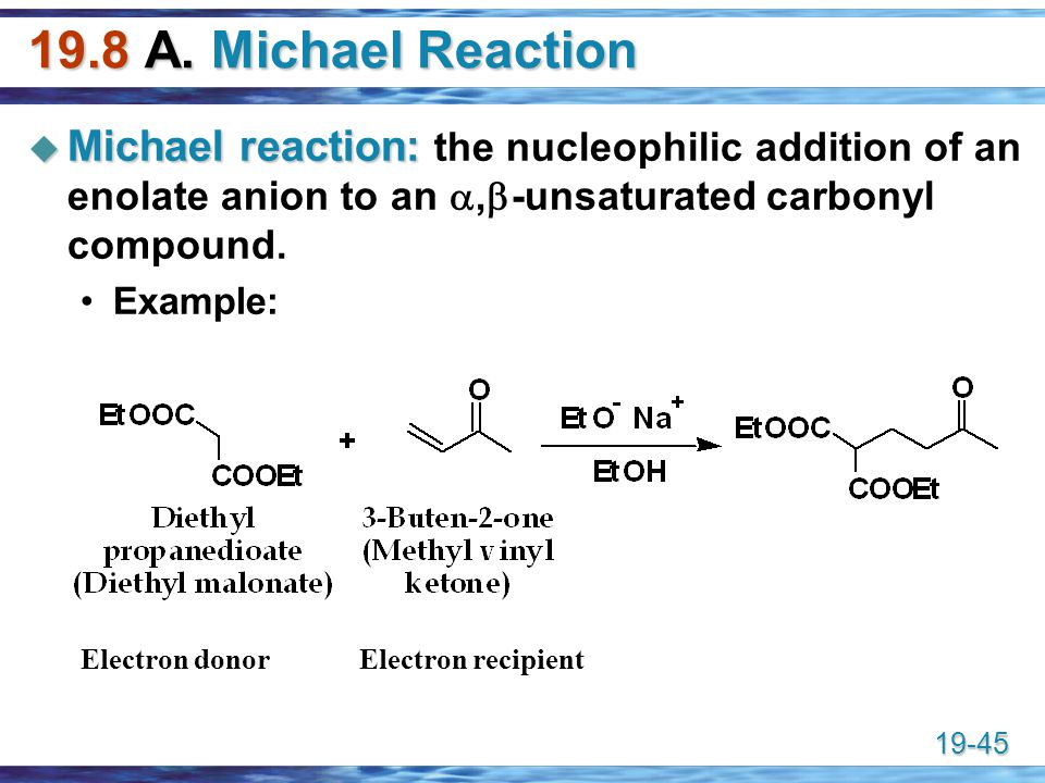 19.8 A. Michael Reaction Michael reaction: the nucleophilic addition of an enolate anion to an ,-unsaturated carbonyl compound.