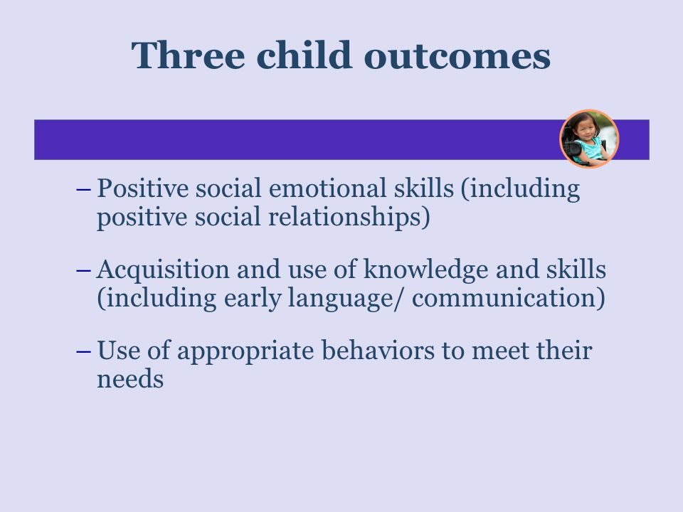 Three child outcomes Positive social emotional skills (including positive social relationships)