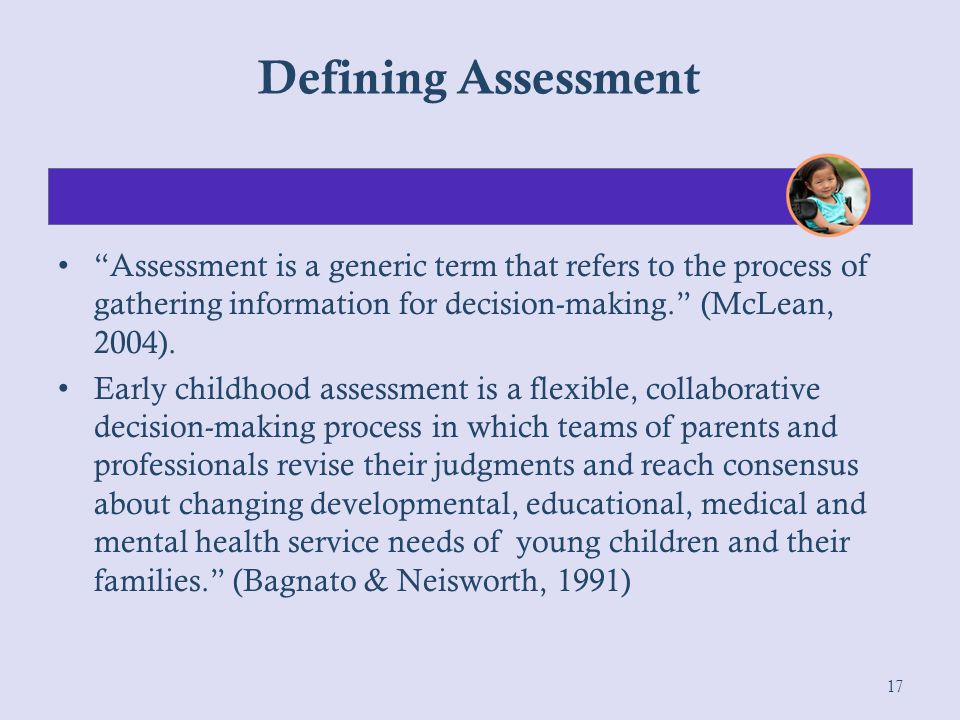 Defining Assessment Assessment is a generic term that refers to the process of gathering information for decision-making. (McLean, 2004).