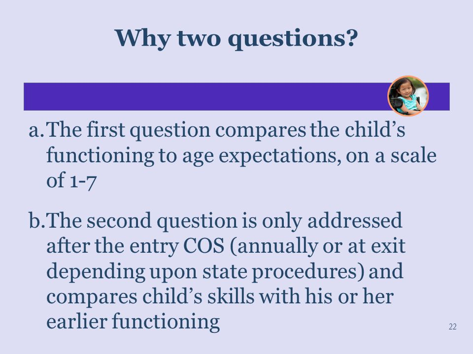 Why two questions a. The first question compares the child's functioning to age expectations, on a scale of 1-7.