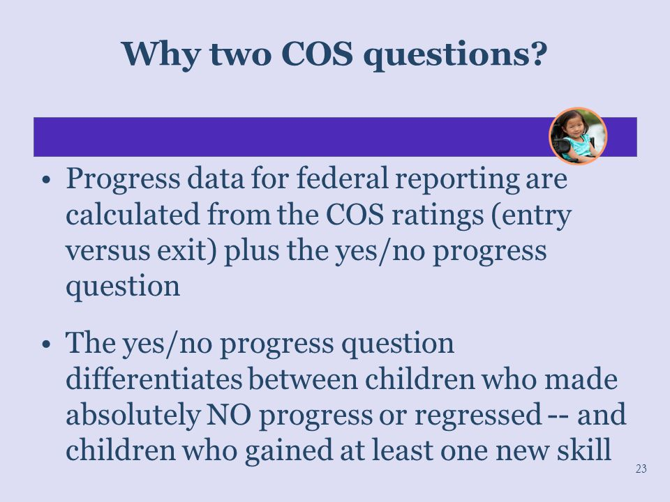 Why two COS questions Progress data for federal reporting are calculated from the COS ratings (entry versus exit) plus the yes/no progress question.