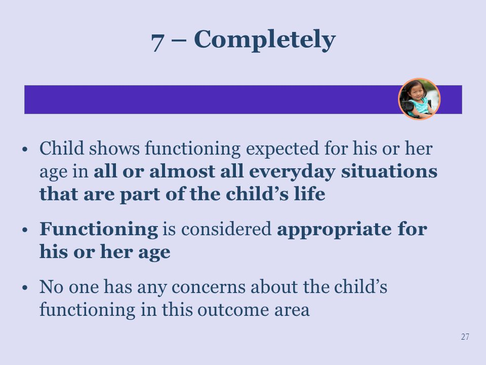 7 – Completely Child shows functioning expected for his or her age in all or almost all everyday situations that are part of the child's life.