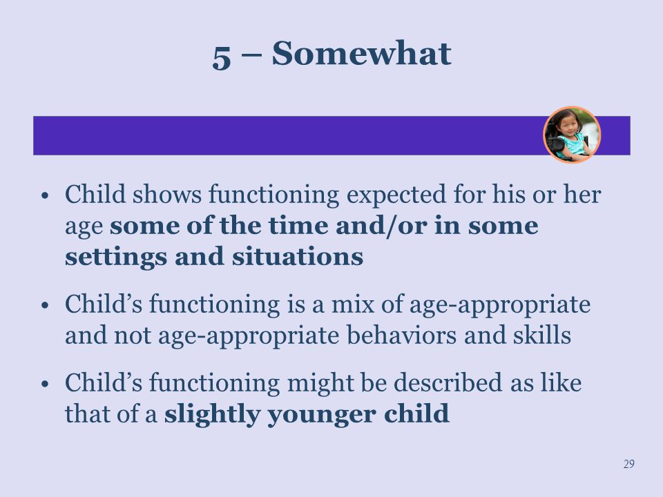 5 – Somewhat Child shows functioning expected for his or her age some of the time and/or in some settings and situations.