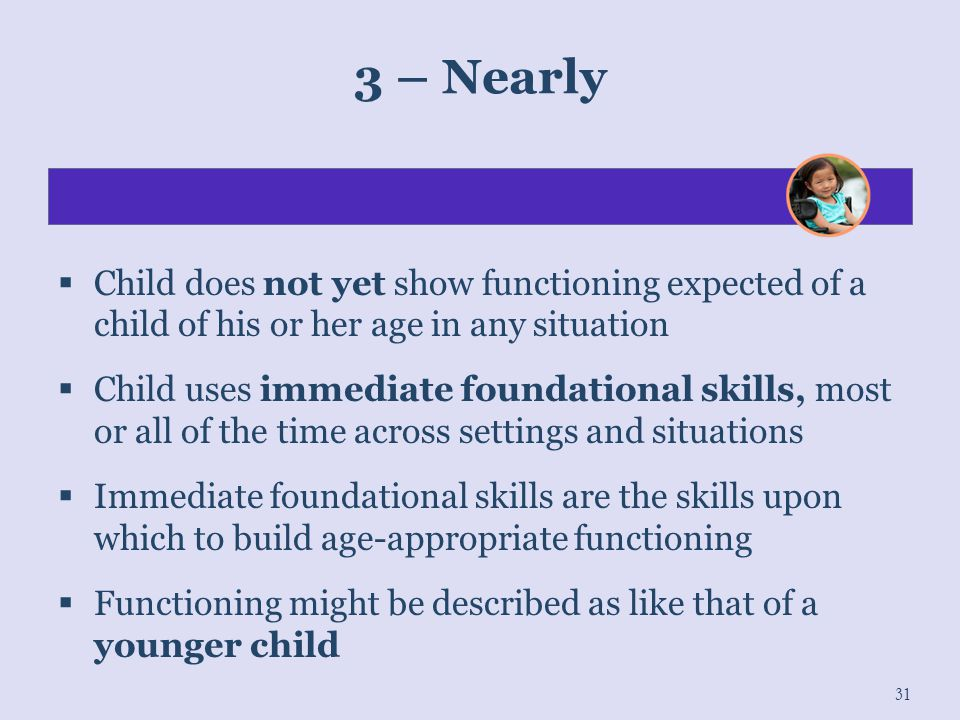 3 – Nearly Child does not yet show functioning expected of a child of his or her age in any situation.