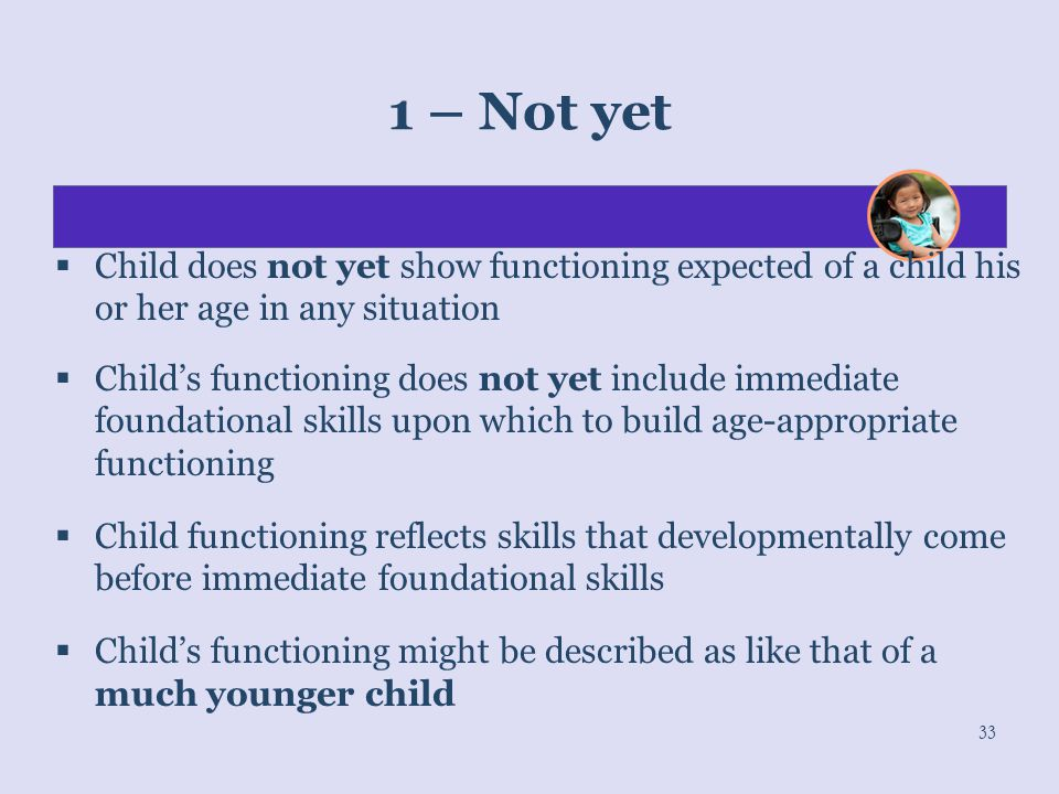 1 – Not yet Child does not yet show functioning expected of a child his or her age in any situation.