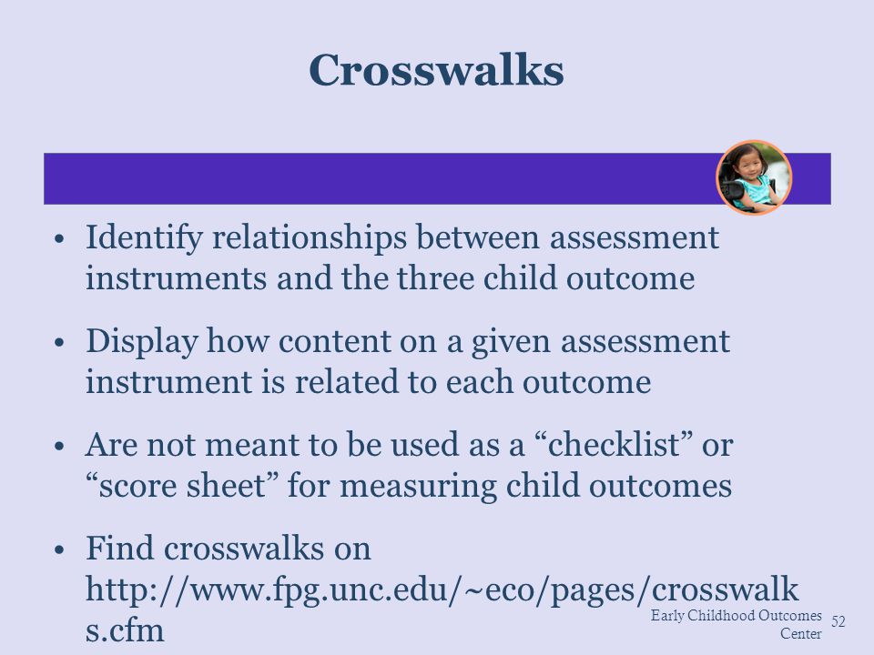 Crosswalks Identify relationships between assessment instruments and the three child outcome.