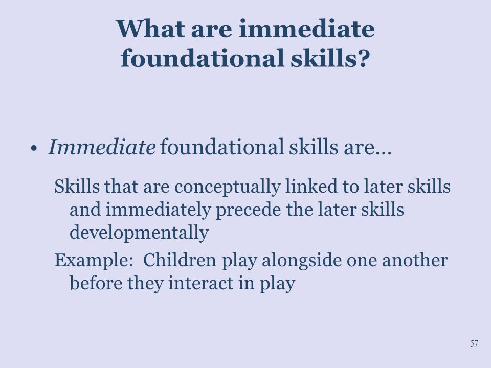 What are immediate foundational skills