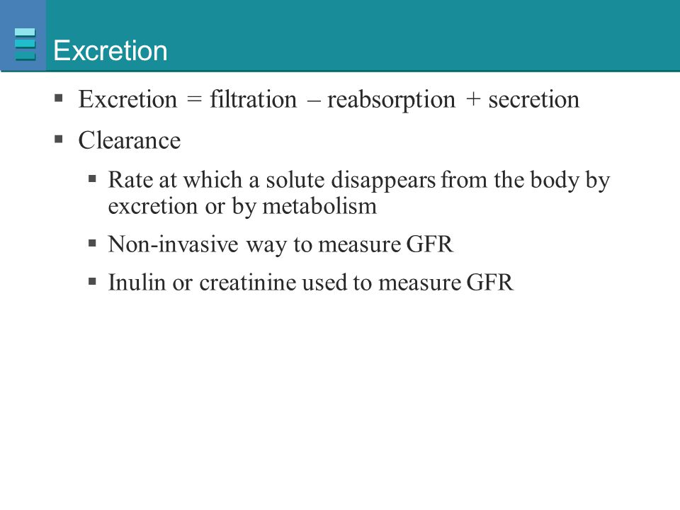 Excretion Excretion = filtration – reabsorption + secretion Clearance