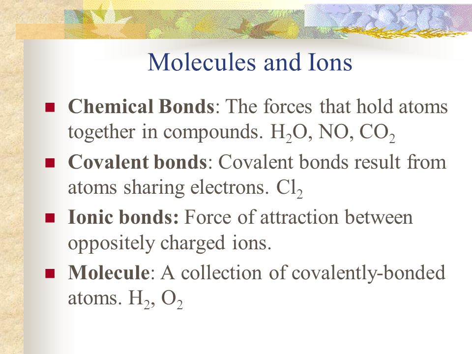 Molecules and Ions Chemical Bonds: The forces that hold atoms together in compounds. H2O, NO, CO2.