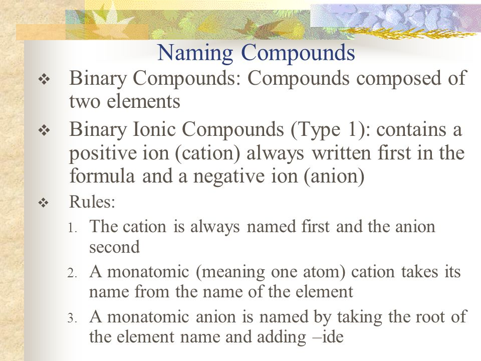 Naming Compounds Binary Compounds: Compounds composed of two elements