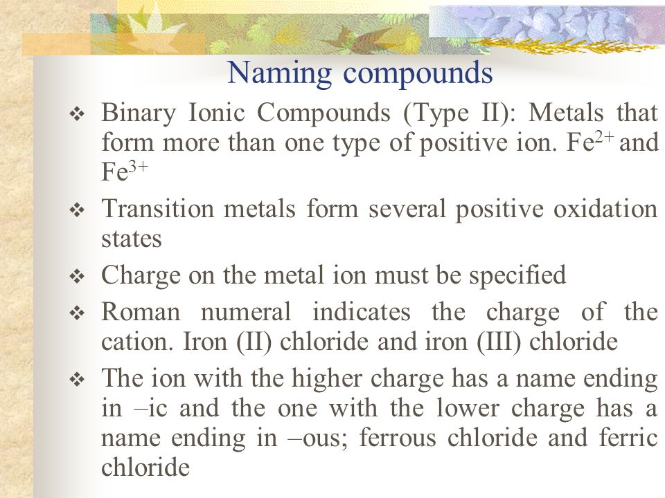 Naming compounds Binary Ionic Compounds (Type II): Metals that form more than one type of positive ion. Fe2+ and Fe3+