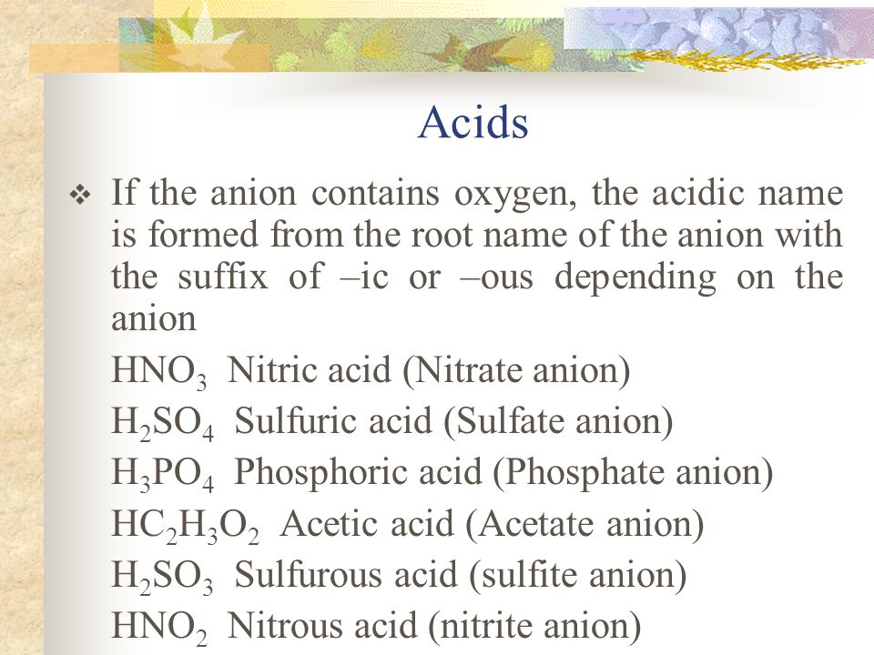 Acids If the anion contains oxygen, the acidic name is formed from the root name of the anion with the suffix of –ic or –ous depending on the anion.