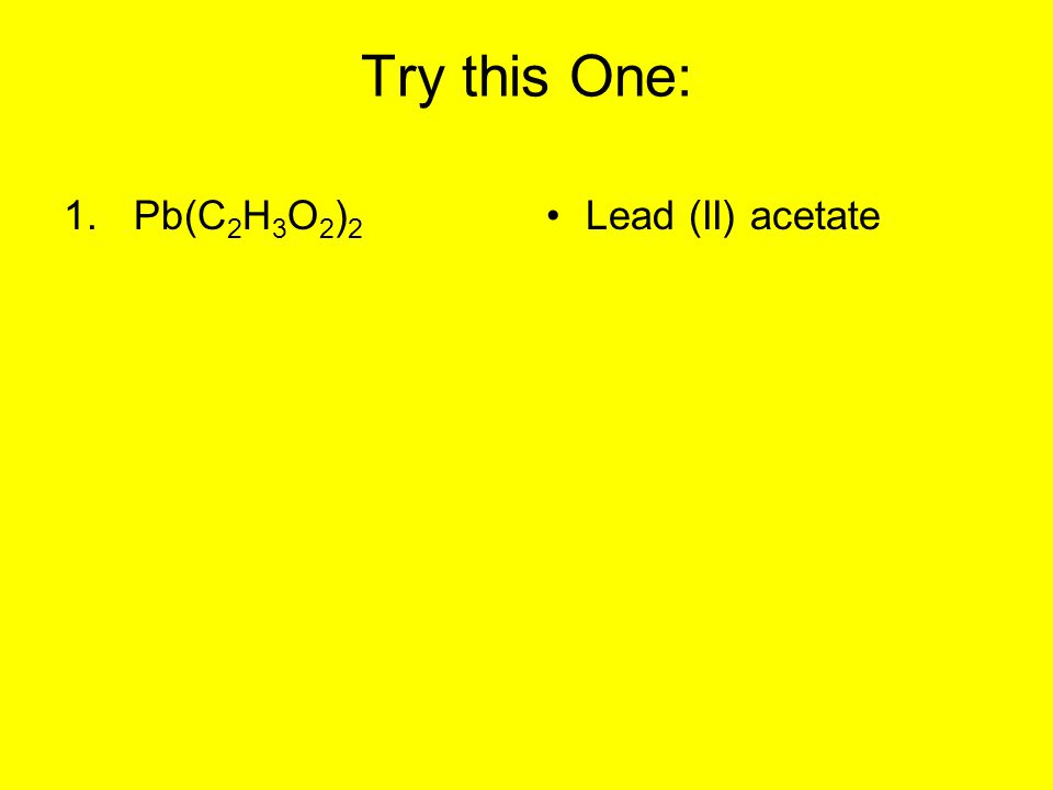 Try this One: Pb(C2H3O2)2 Lead (II) acetate