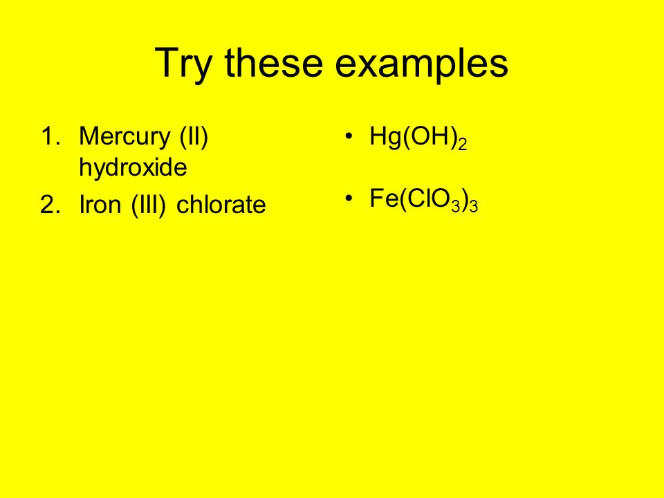 Try these examples Mercury (II) hydroxide Iron (III) chlorate Hg(OH)2