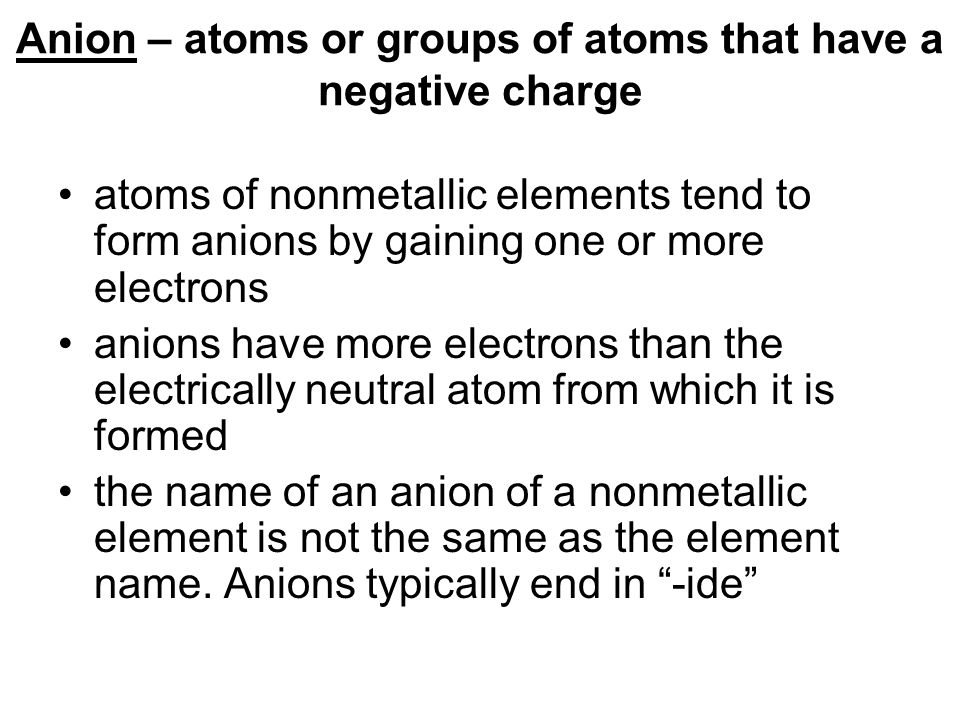 Anion – atoms or groups of atoms that have a negative charge