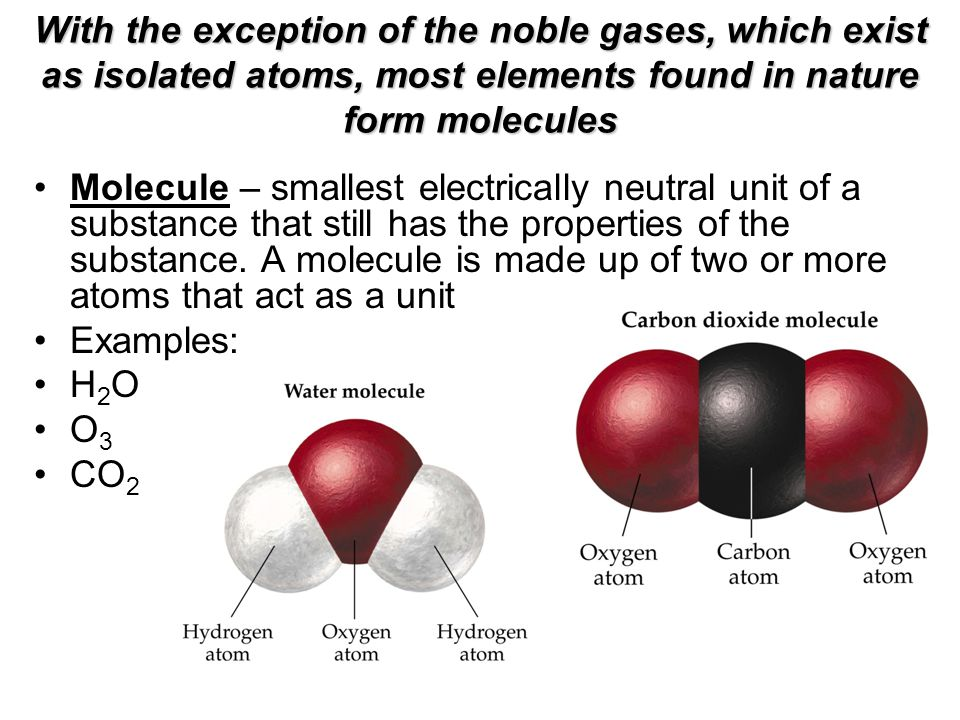 With the exception of the noble gases, which exist as isolated atoms, most elements found in nature form molecules