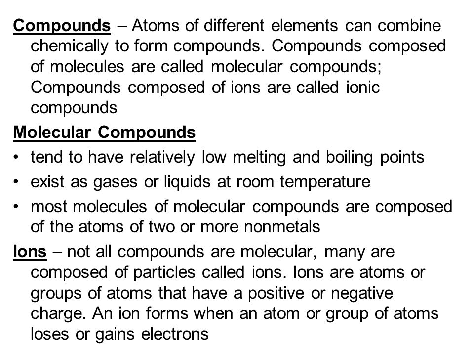 Compounds – Atoms of different elements can combine chemically to form compounds. Compounds composed of molecules are called molecular compounds; Compounds composed of ions are called ionic compounds
