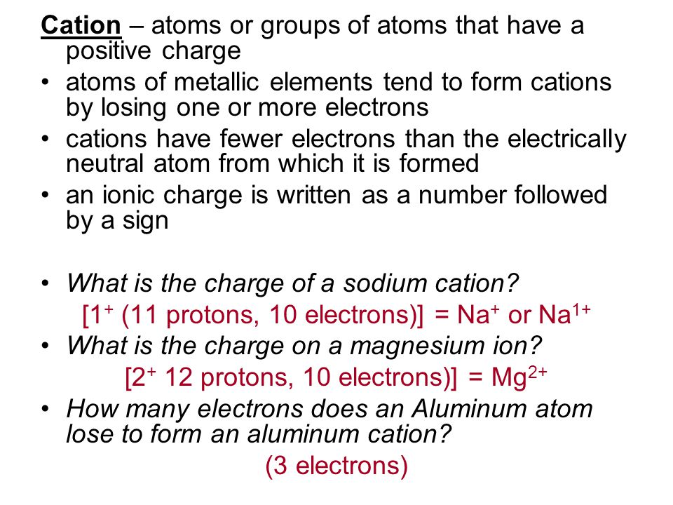 Cation – atoms or groups of atoms that have a positive charge