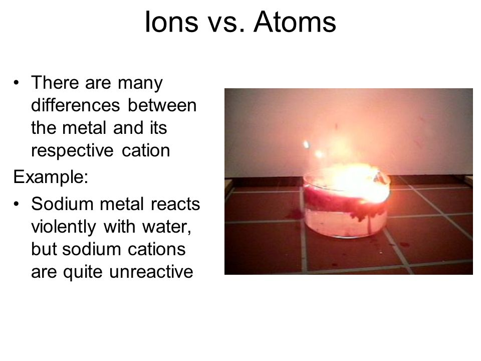 Ions vs. Atoms There are many differences between the metal and its respective cation. Example: