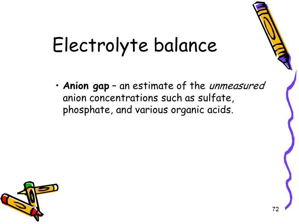 Electrolyte balance Anion gap – an estimate of the unmeasured anion concentrations such as sulfate, phosphate, and various organic acids.