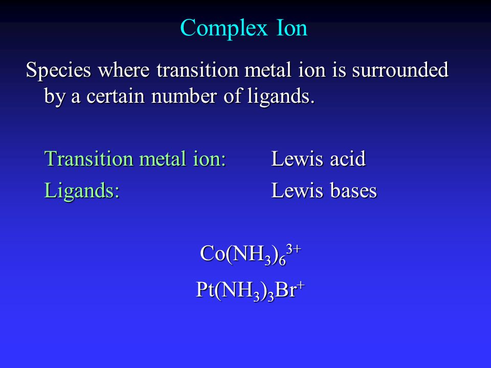 Complex Ion Species where transition metal ion is surrounded by a certain number of ligands. Transition metal ion: Lewis acid.