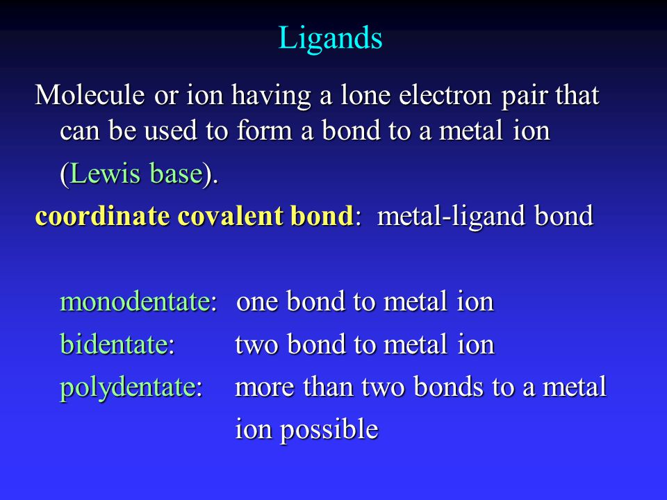 Ligands Molecule or ion having a lone electron pair that can be used to form a bond to a metal ion.