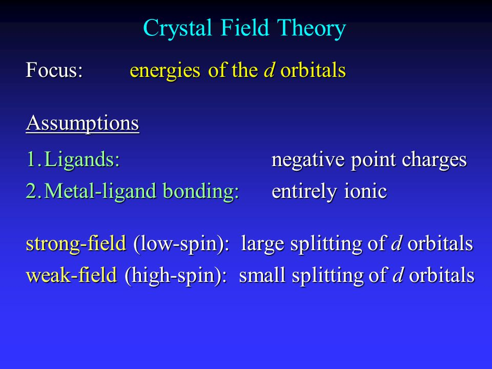 Crystal Field Theory Focus: energies of the d orbitals Assumptions