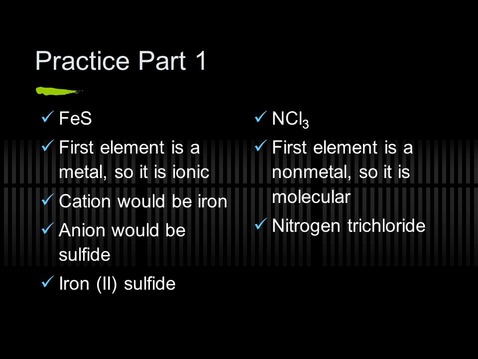 Practice Part 1 FeS First element is a metal, so it is ionic