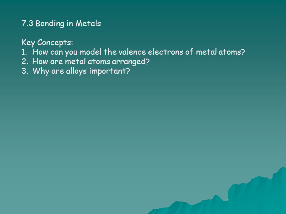 7.3 Bonding in Metals Key Concepts: How can you model the valence electrons of metal atoms How are metal atoms arranged