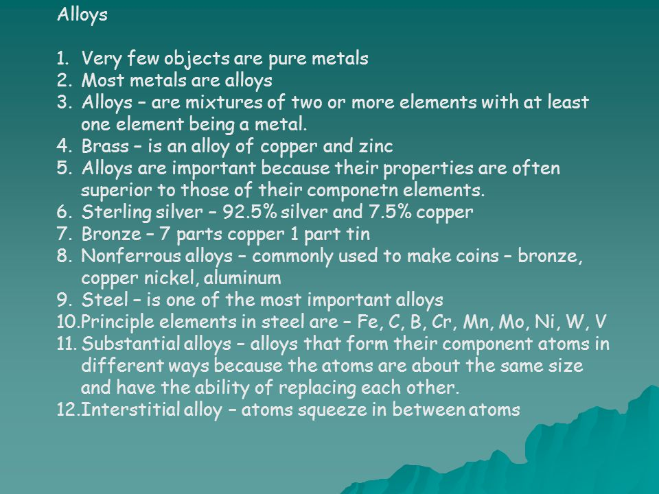 Alloys Very few objects are pure metals. Most metals are alloys.
