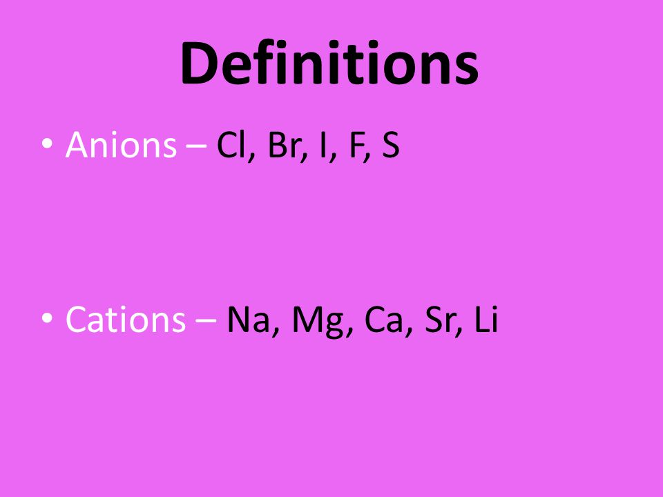 Definitions Anions – Cl, Br, I, F, S Cations – Na, Mg, Ca, Sr, Li